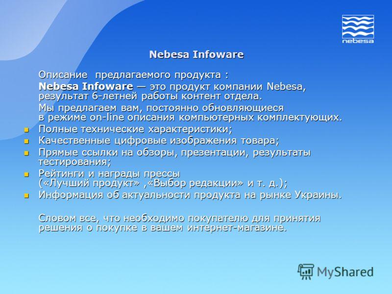 Описание предлагаемого продукта : Nebesa Infoware это продукт компании Nebesa, результат 6-летней работы контент отдела. Мы предлагаем вам, постоянно обновляющиеся в режиме on-line описания компьютерных комплектующих. Полные технические характеристик