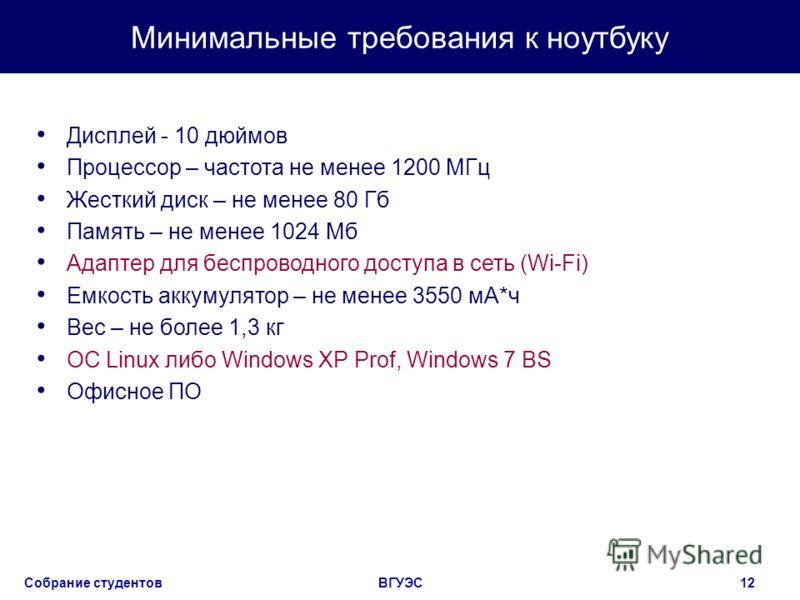 Собрание студентовВГУЭС12 Минимальные требования к ноутбуку Дисплей - 10 дюймов Процессор – частота не менее 1200 МГц Жесткий диск – не менее 80 Гб Память – не менее 1024 Мб Адаптер для беспроводного доступа в сеть (Wi-Fi) Емкость аккумулятор – не ме