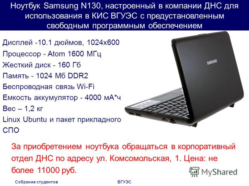 Собрание студентовВГУЭС Ноутбук Samsung N130, настроенный в компании ДНС для использования в КИС ВГУЭС с предустановленным свободным программным обеспечением Дисплей -10.1 дюймов, 1024x600 Процессор - Atom 1600 МГц Жесткий диск - 160 Гб Память - 1024