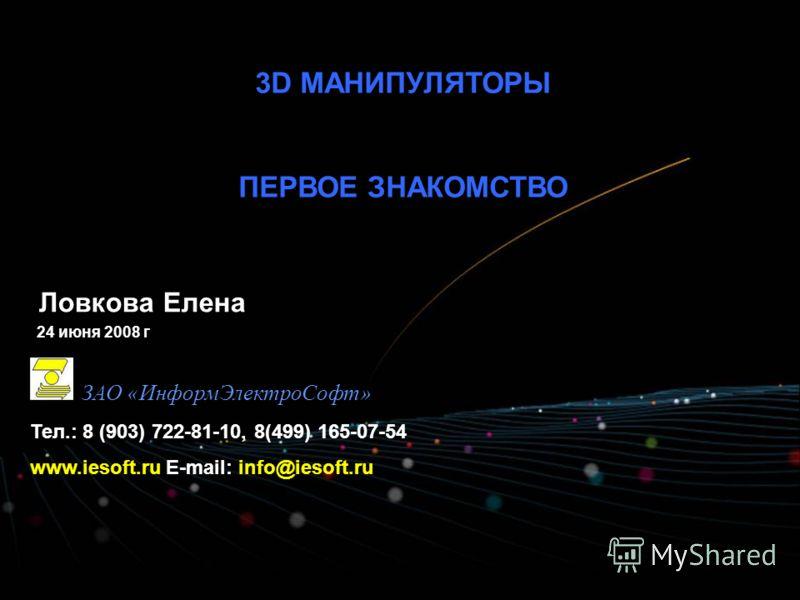 3D МАНИПУЛЯТОРЫ ПЕРВОЕ ЗНАКОМСТВО ЗАО «ИнформЭлектроСофт» Тел.: 8 (903) 722-81-10, 8(499) 165-07-54 www.iesoft.ru E-mail: info@iesoft.ru Ловкова Елена 24 июня 2008 г