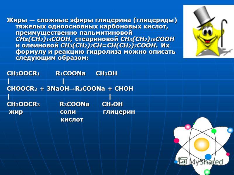Жиры сложные эфиры глицерина (глицериды) тяжелых одноосновных карбоновых кислот, преимущественно пальмитиновой СНз(СН 2 ) 14 СООН, стеариновой СН 3 (СН 2 ) 16 COOH и олеиновой СН 3 (СН 2 ) 7 СН=СН(СН 2 ) 7 СООН. Их формулу и реакцию гидролиза можно о