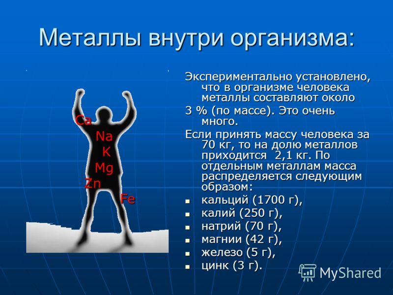 Металлы внутри организма: Экспериментально установлено, что в организме человека металлы составляют около 3 % (по массе). Это очень много. Если принять массу человека за 70 кг, то на долю металлов приходится 2,1 кг. По отдельным металлам масса распре