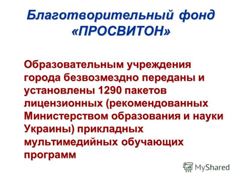 Благотворительный фонд «ПРОСВИТОН» Образовательным учреждения города безвозмездно переданы и установлены 1290 пакетов лицензионных (рекомендованных Министерством образования и науки Украины) прикладных мультимедийных обучающих программ