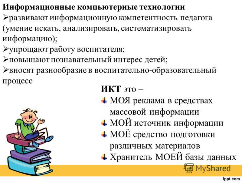 ИКТ это – МОЯ реклама в средствах массовой информации МОЙ источник информации МОЁ средство подготовки различных материалов Хранитель МОЕЙ базы данных Информационные компьютерные технологии развивают информационную компетентность педагога (умение иска