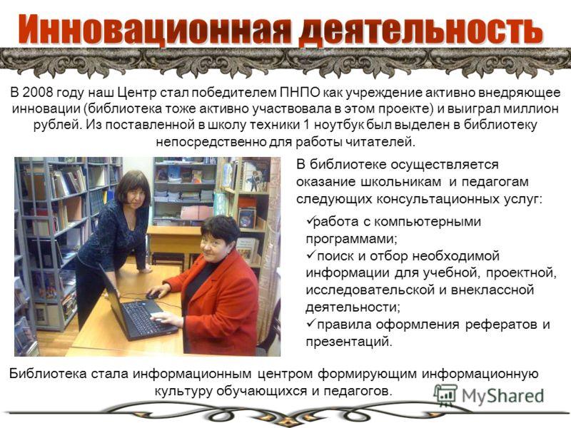В 2008 году наш Центр стал победителем ПНПО как учреждение активно внедряющее инновации (библиотека тоже активно участвовала в этом проекте) и выиграл миллион рублей. Из поставленной в школу техники 1 ноутбук был выделен в библиотеку непосредственно