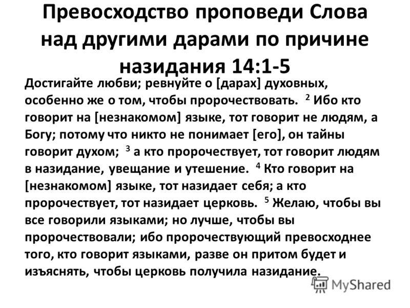 Превосходство проповеди Слова над другими дарами по причине назидания 14:1-5 Достигайте любви; ревнуйте о [дарах] духовных, особенно же о том, чтобы пророчествовать. 2 Ибо кто говорит на [незнакомом] языке, тот говорит не людям, а Богу; потому что ни