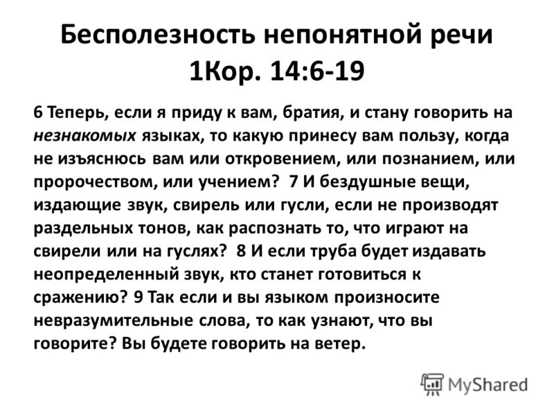 Бесполезность непонятной речи 1Кор. 14:6-19 6 Теперь, если я приду к вам, братия, и стану говорить на незнакомых языках, то какую принесу вам пользу, когда не изъяснюсь вам или откровением, или познанием, или пророчеством, или учением? 7 И бездушные