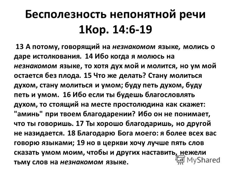 Бесполезность непонятной речи 1Кор. 14:6-19 13 А потому, говорящий на незнакомом языке, молись о даре истолкования. 14 Ибо когда я молюсь на незнакомом языке, то хотя дух мой и молится, но ум мой остается без плода. 15 Что же делать? Стану молиться д