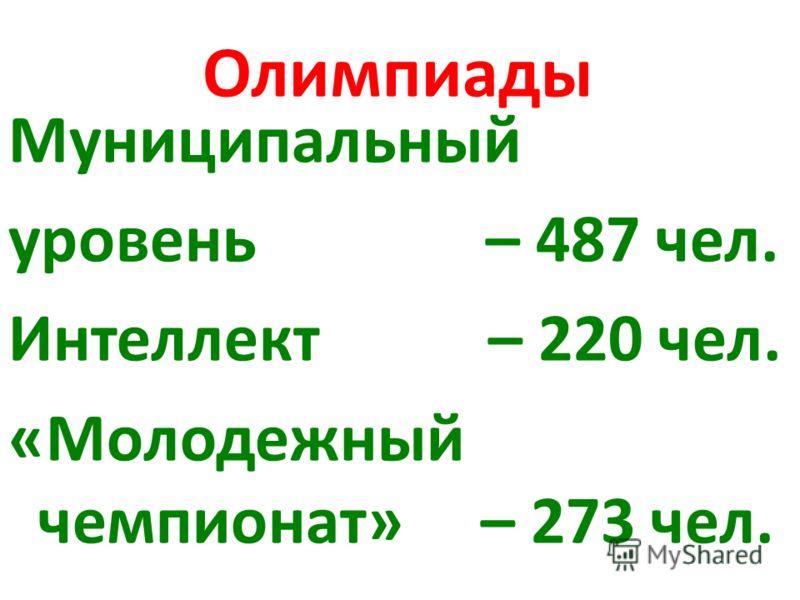 Олимпиады Муниципальный уровень – 487 чел. Интеллект – 220 чел. «Молодежный чемпионат» – 273 чел.