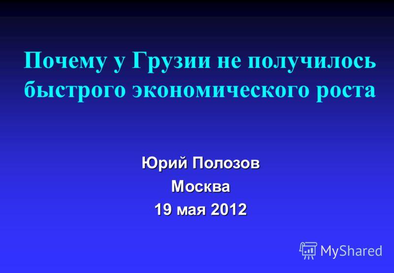 Почему у Грузии не получилось быстрого экономического роста Юрий Полозов Москва 19 мая 2012