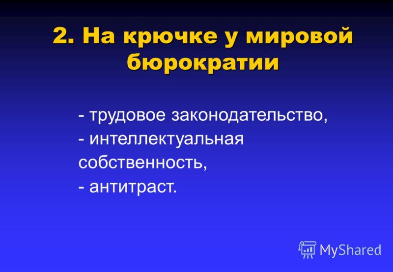 2. На крючке у мировой бюрократии - трудовое законодательство, - интеллектуальная собственность, - антитраст.
