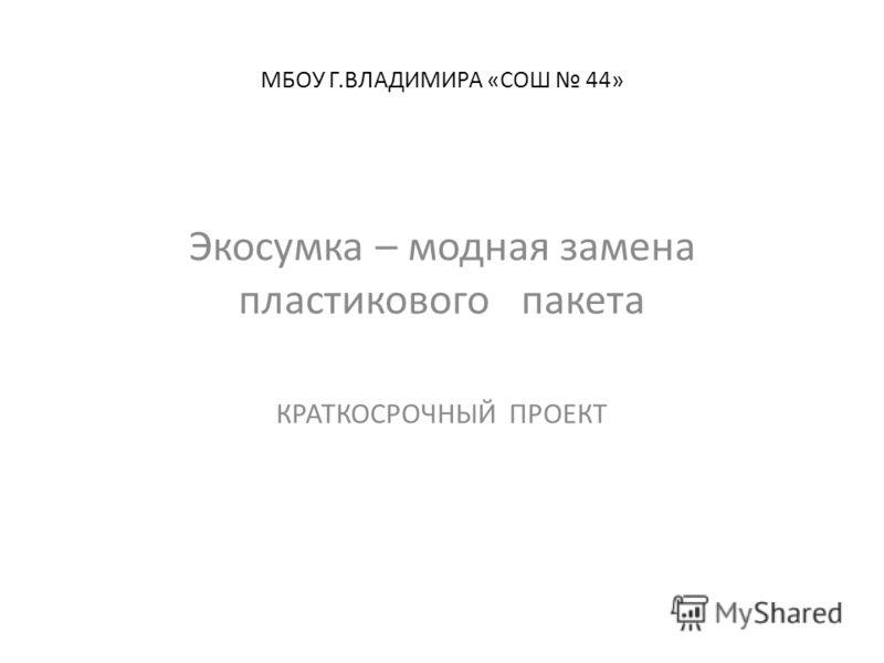 МБОУ Г.ВЛАДИМИРА «СОШ 44» Экосумка – модная замена пластикового пакета КРАТКОСРОЧНЫЙ ПРОЕКТ