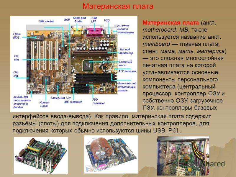 Материнская плата интерфейсов ввода-вывода). Как правило, материнская плата содержит разъёмы (слоты) для подключения дополнительных контроллеров, для подключения которых обычно используются шины USB, PCI. Материнская плата (англ. motherboard, MB, так