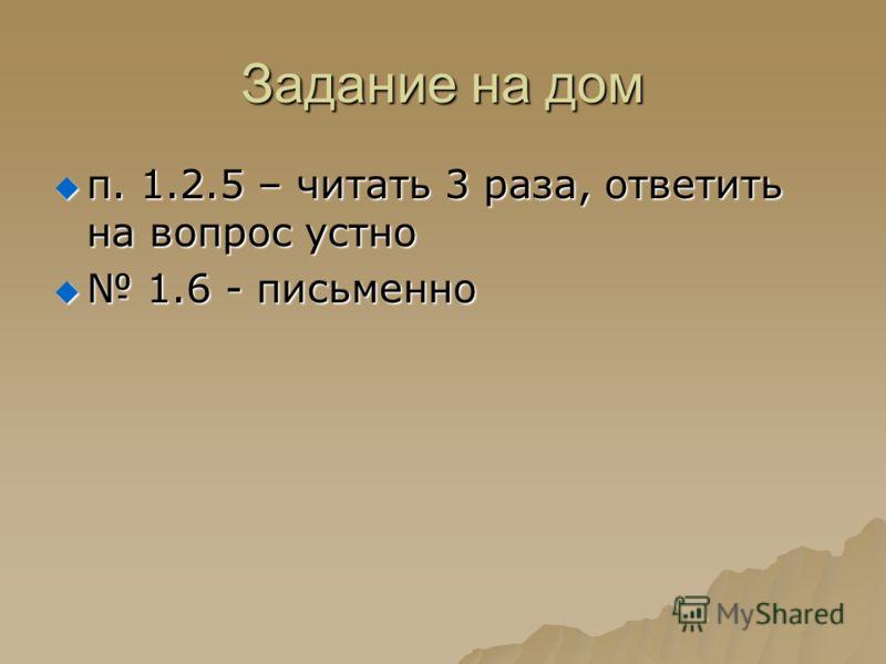 Задание на дом п. 1.2.5 – читать 3 раза, ответить на вопрос устно п. 1.2.5 – читать 3 раза, ответить на вопрос устно 1.6 - письменно 1.6 - письменно