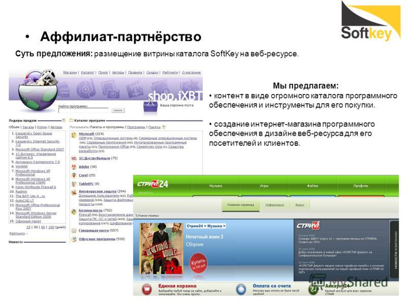 Аффилиат-партнёрство Суть предложения: размещение витрины каталога SoftKey на веб-ресурсе. Мы предлагаем: контент в виде огромного каталога программного обеспечения и инструменты для его покупки. создание интернет-магазина программного обеспечения в