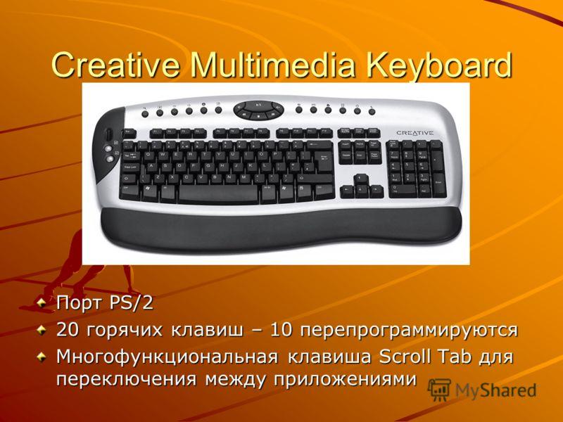 Creative Multimedia Keyboard Порт PS/2 20 горячих клавиш – 10 перепрограммируются Многофункциональная клавиша Scroll Tab для переключения между приложениями