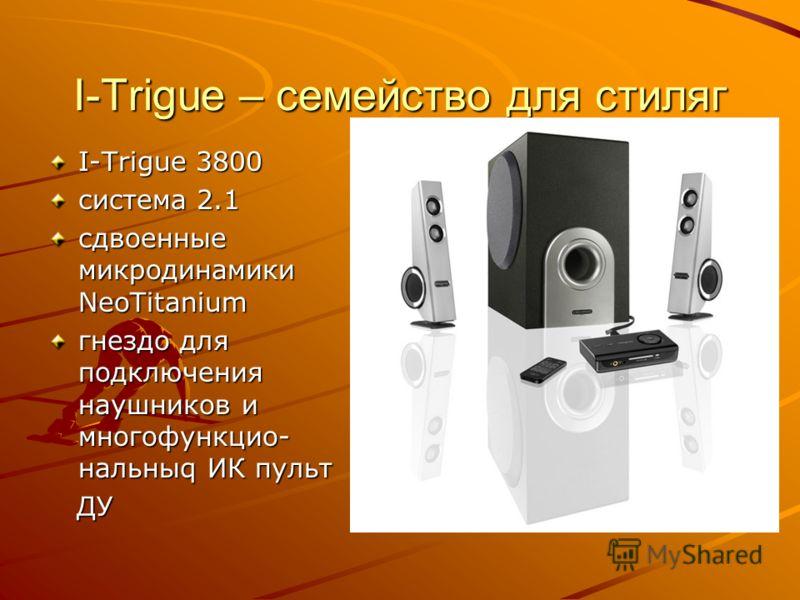 I-Trigue – семейство для стиляг I-Trigue 3800 система 2.1 сдвоенные микродинамики NeoTitanium гнездо для подключения наушников и многофункцио- нальныq ИК пульт ДУ ДУ