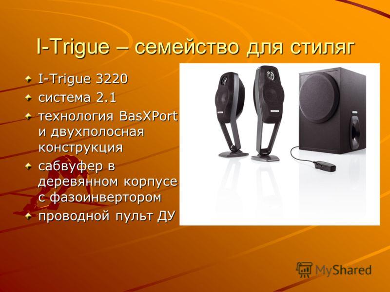 I-Trigue – семейство для стиляг I-Trigue 3220 система 2.1 технология BasXPort и двухполосная конструкция сабвуфер в деревянном корпусе с фазоинвертором проводной пульт ДУ