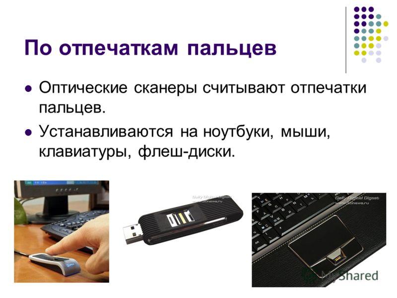 По отпечаткам пальцев Оптические сканеры считывают отпечатки пальцев. Устанавливаются на ноутбуки, мыши, клавиатуры, флеш-диски.