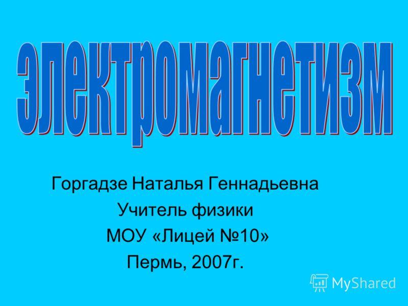 Горгадзе Наталья Геннадьевна Учитель физики МОУ «Лицей 10» Пермь, 2007г.