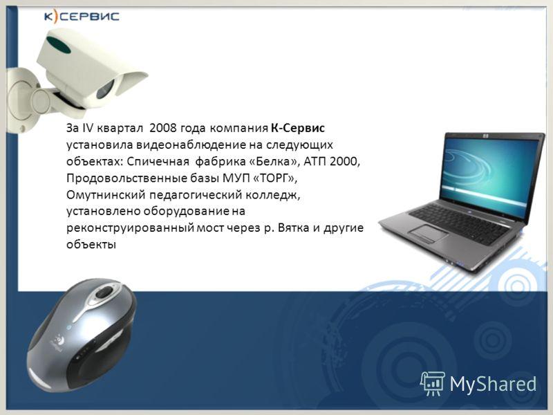 За IV квартал 2008 года компания К-Сервис установила видеонаблюдение на следующих объектах: Спичечная фабрика «Белка», АТП 2000, Продовольственные базы МУП «ТОРГ», Омутнинский педагогический колледж, установлено оборудование на реконструированный мос