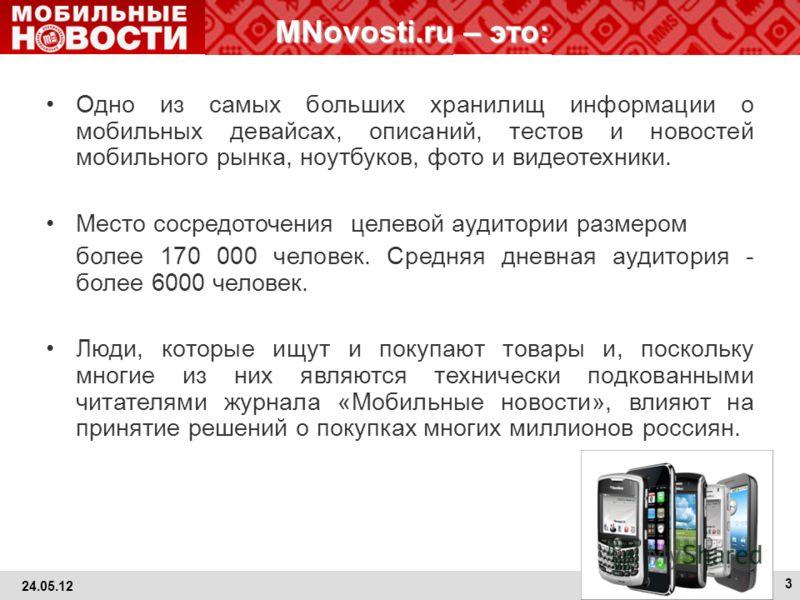 3 MNovosti.ru – это: Одно из самых больших хранилищ информации о мобильных девайсах, описаний, тестов и новостей мобильного рынка, ноутбуков, фото и видеотехники. Место сосредоточения целевой аудитории размером более 170 000 человек. Средняя дневная