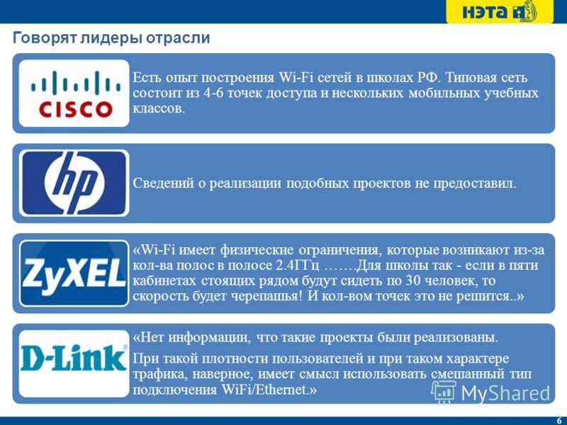 6 Говорят лидеры отрасли Есть опыт построения Wi-Fi сетей в школах РФ. Типовая сеть состоит из 4-6 точек доступа и нескольких мобильных учебных классов. Сведений о реализации подобных проектов не предоставил. «Wi-Fi имеет физические ограничения, кото