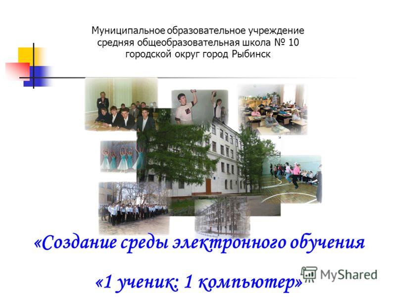 Муниципальное образовательное учреждение средняя общеобразовательная школа 10 городской округ город Рыбинск «Создание среды электронного обучения «1 ученик: 1 компьютер»