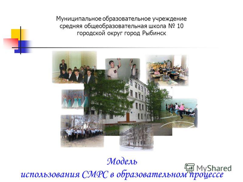 Муниципальное образовательное учреждение средняя общеобразовательная школа 10 городской округ город Рыбинск Модель использования CMPC в образовательном процессе