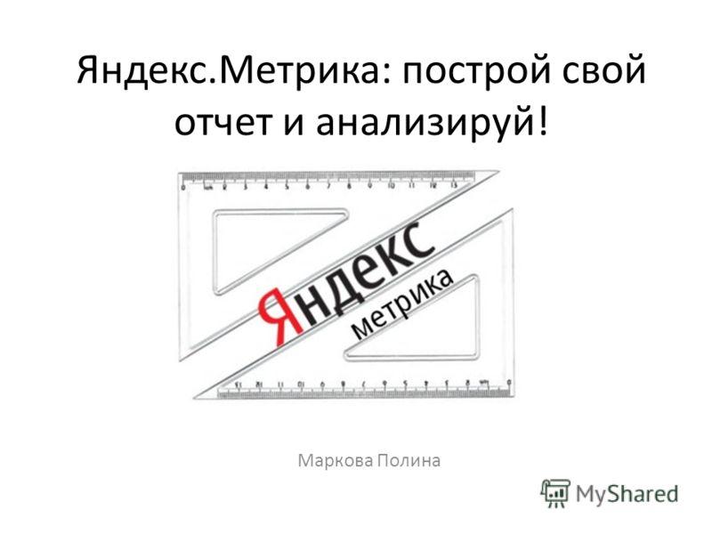 Яндекс.Метрика: построй свой отчет и анализируй! Маркова Полина