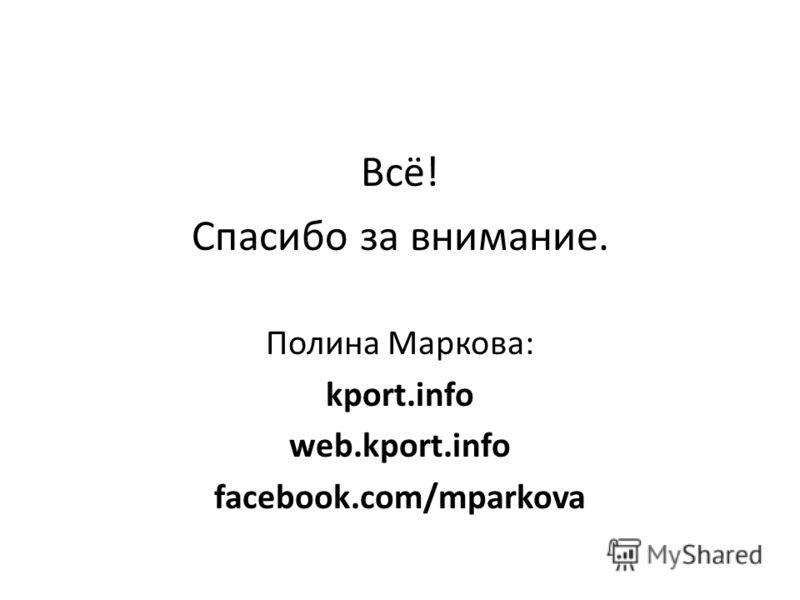Всё! Спасибо за внимание. Полина Маркова: kport.info web.kport.info facebook.com/mparkova