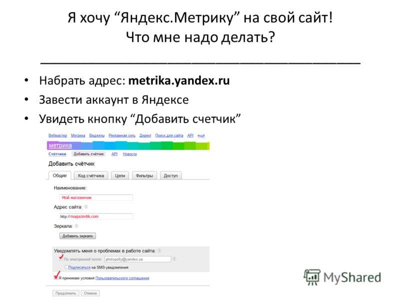 Я хочу Яндекс.Метрику на свой сайт! Что мне надо делать? ________________________________________ Набрать адрес: metrika.yandex.ru Завести аккаунт в Яндексе Увидеть кнопку Добавить счетчик