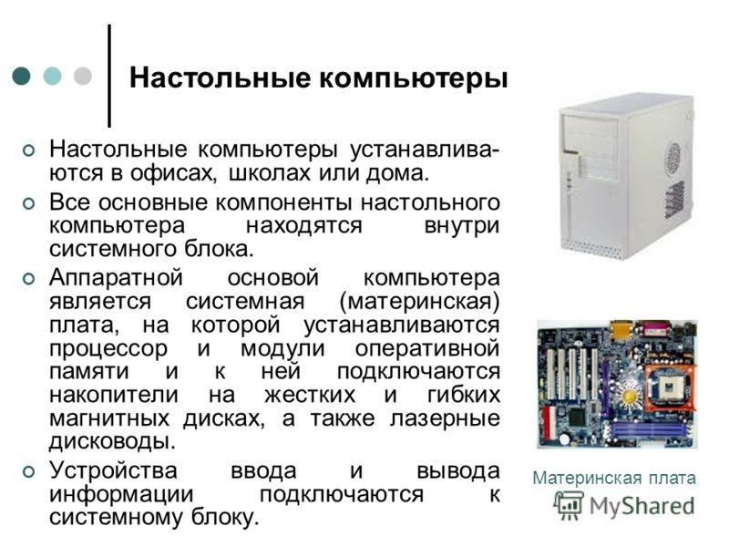 Настольные компьютеры Настольные компьютеры устанавлива- ются в офисах, школах или дома. Все основные компоненты настольного компьютера находятся внутри системного блока. Аппаратной основой компьютера является системная (материнская) плата, на которо
