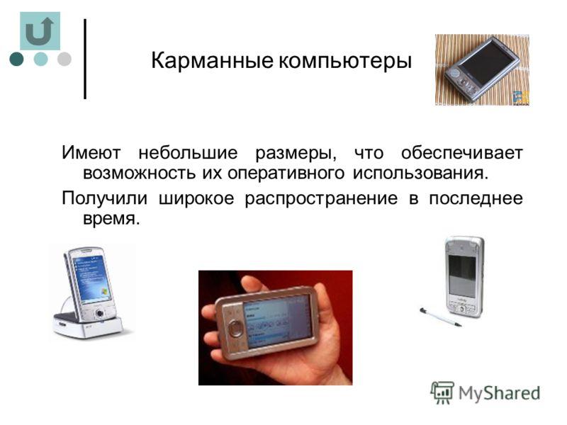 Карманные компьютеры Имеют небольшие размеры, что обеспечивает возможность их оперативного использования. Получили широкое распространение в последнее время.