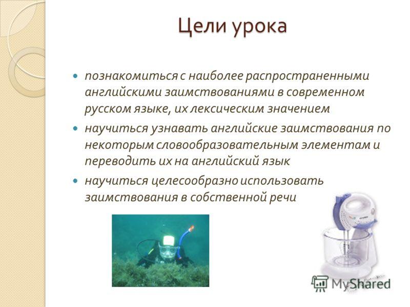 Цели урока познакомиться с наиболее распространенными английскими заимствованиями в современном русском языке, их лексическим значением научиться узнавать английские заимствования по некоторым словообразовательным элементам и переводить их на английс
