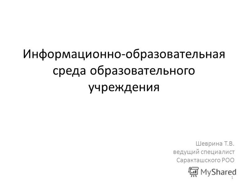 Информационно-образовательная среда образовательного учреждения Шеврина Т.В. ведущий специалист Саракташского РОО 1