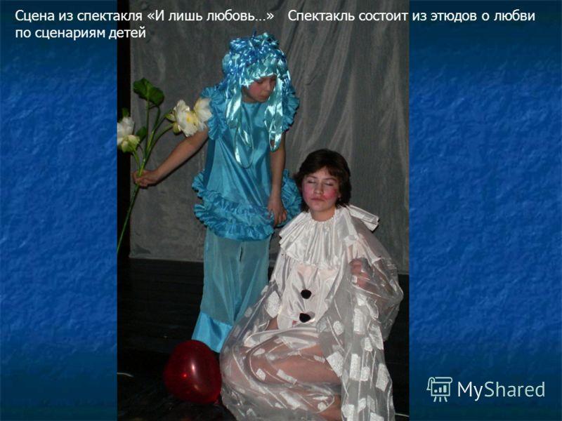 Сцена из спектакля «И лишь любовь…» Спектакль состоит из этюдов о любви по сценариям детей