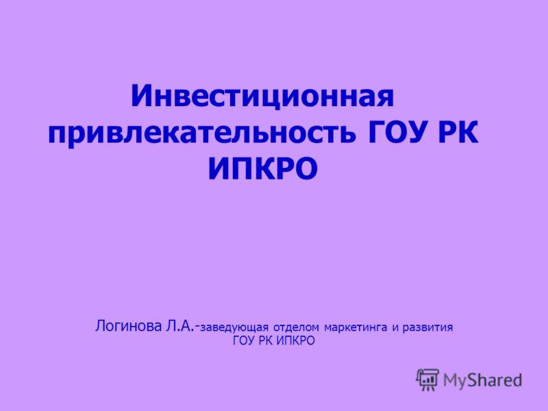 Инвестиционная привлекательность ГОУ РК ИПКРО Логинова Л.А.- заведующая отделом маркетинга и развития ГОУ РК ИПКРО