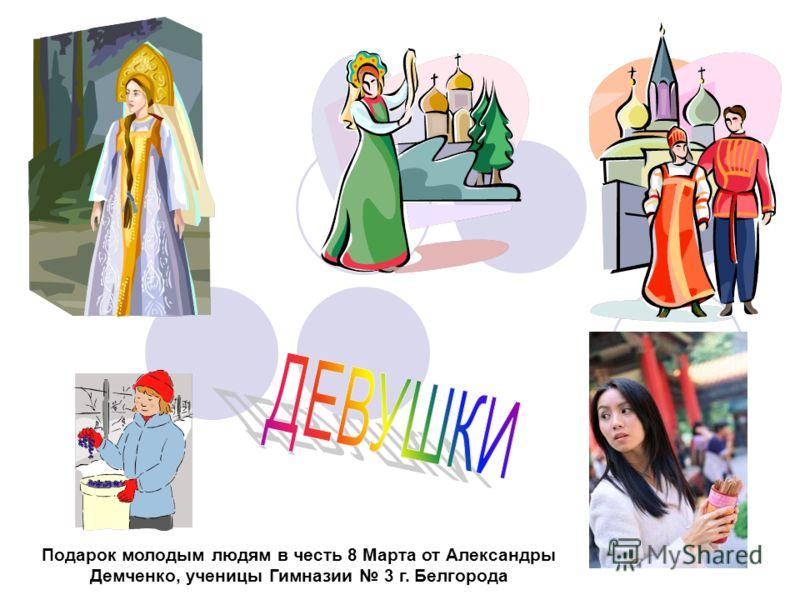 Подарок молодым людям в честь 8 Марта от Александры Демченко, ученицы Гимназии 3 г. Белгорода