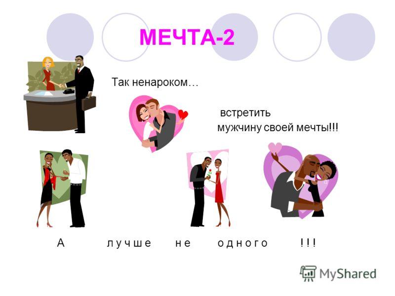 МЕЧТА-2 Так ненароком… встретить мужчину своей мечты!!! А л у ч ш е н е о д н о г о ! ! !