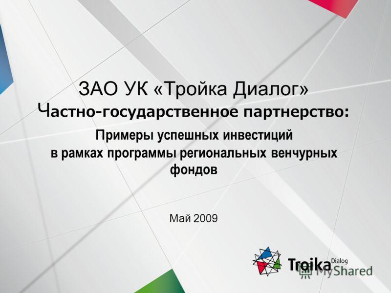 Slide 1 | April 2009 ЗАО УК «Тройка Диалог» Ч астно-государственное партнерство: п римеры успешных инвестиций в рамках программы региональных венчурных фондов Май 2009