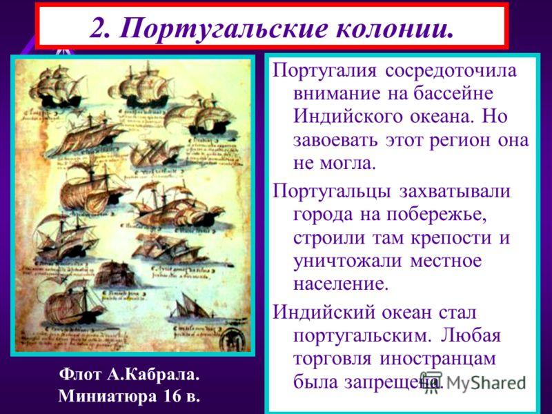 2. Португальские колонии. Португалия сосредоточила внимание на бассейне Индийского океана. Но завоевать этот регион она не могла. Португальцы захватывали города на побережье, строили там крепости и уничтожали местное население. Индийский океан стал п
