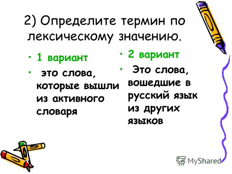 2) Определите термин по лексическому значению. 1 вариант это слова, которые вышли из активного словаря 2 вариант Это слова, вошедшие в русский язык из других языков