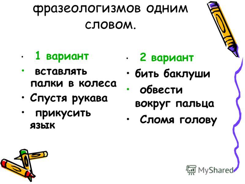 7) Объясните значение фразеологизмов одним словом. 1 вариант вставлять палки в колеса Спустя рукава прикусить язык 2 вариант бить баклуши обвести вокруг пальца Сломя голову