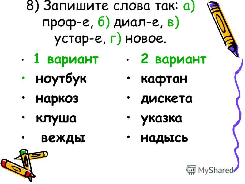 8) Запишите слова так: а) проф-е, б) диал-е, в) устар-е, г) новое. 1 вариант ноутбук наркоз клуша вежды 2 вариант кафтан дискета указка надысь