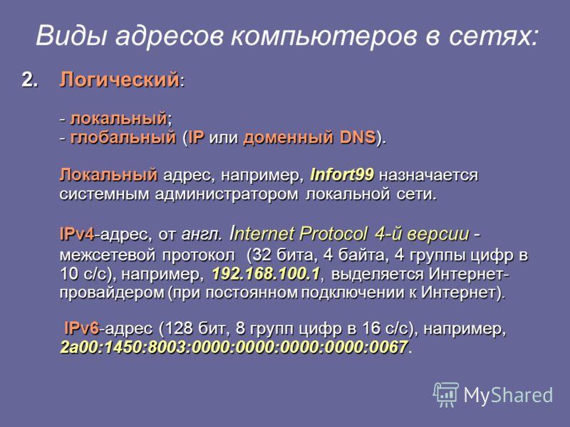 Виды адресов компьютеров в сетях: 2.Логический : - локальный; - глобальный (IP или доменный DNS). Локальный адрес, например, Infort99 назначается системным администратором локальной сети. IPv4-адрес, от англ. I nternet Protocol 4-й версии - межсетево
