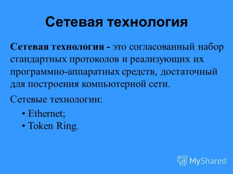 Сетевая технология Сетевая технология - это согласованный набор стандартных протоколов и реализующих их программно-аппаратных средств, достаточный для построения компьютерной сети. Сетевые технологии: Ethernet; Token Ring.