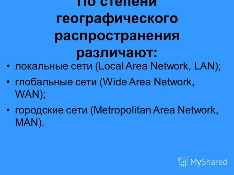По степени географического распространения различают: локальные сети (Local Area Network, LAN); глобальные сети (Wide Area Network, WAN); городские сети (Metropolitan Area Network, MAN).