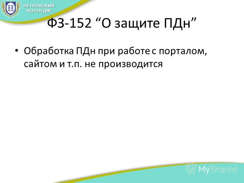 ФЗ-152 О защите ПДн Обработка ПДн при работе с порталом, сайтом и т.п. не производится