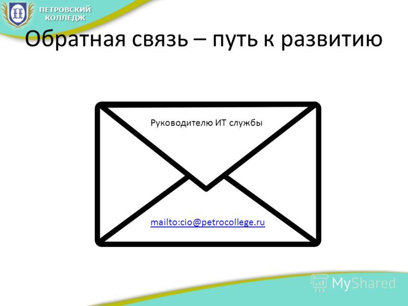 Обратная связь – путь к развитию mailto:cio@petrocollege.ru Руководителю ИТ службы